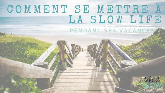 Comment se mettre à la slow life pendant ses vacances ?
